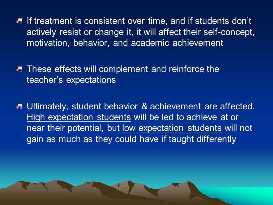 If treatment is consistent over time, and if students don't actively resist or change it, it will affect their self-concept, motivation, behavior, and academic achievement These effects will complement and reinforce the teacher's expectations Ultimately, student behavior & achievement are affected.