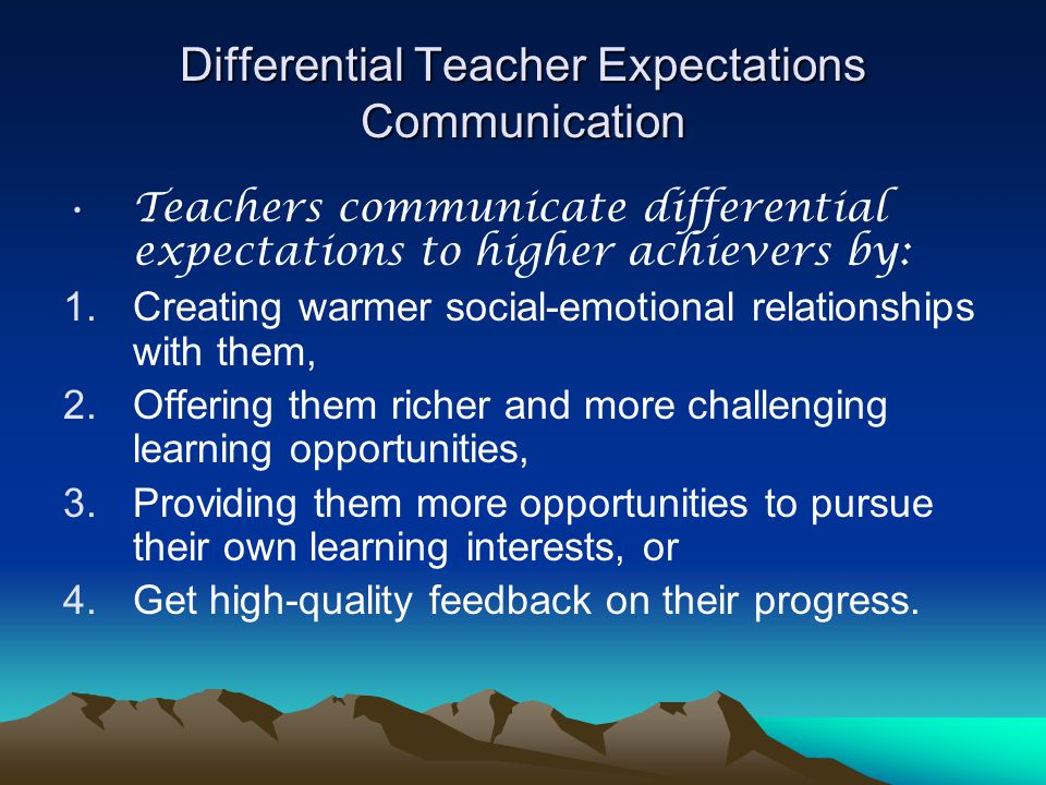 Differential Teacher Expectations Communication Teachers communicate differential expectations to higher achievers by: 1.Creating warmer social-emotional relationships with them, 2.Offering them richer and more challenging learning opportunities, 3.Providing them more opportunities to pursue their own learning interests, or 4.Get high-quality feedback on their progress.