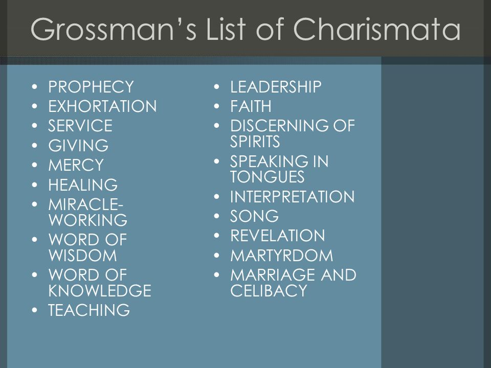 Grossman's List of Charismata PROPHECY EXHORTATION SERVICE GIVING MERCY HEALING MIRACLE- WORKING WORD OF WISDOM WORD OF KNOWLEDGE TEACHING LEADERSHIP FAITH DISCERNING OF SPIRITS SPEAKING IN TONGUES INTERPRETATION SONG REVELATION MARTYRDOM MARRIAGE AND CELIBACY
