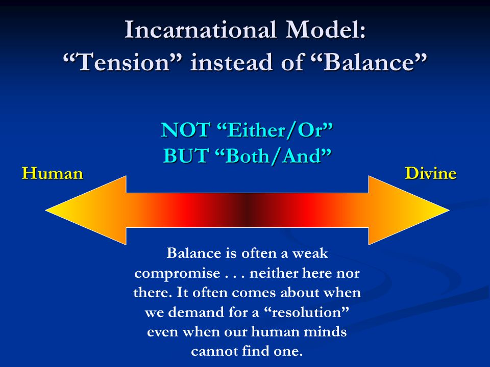 """Incarnational Model: """"Tension"""" instead of """"Balance"""" HumanDivine NOT """"Either/Or"""" BUT """"Both/And"""" Balance is often a weak compromise... neither here nor"""