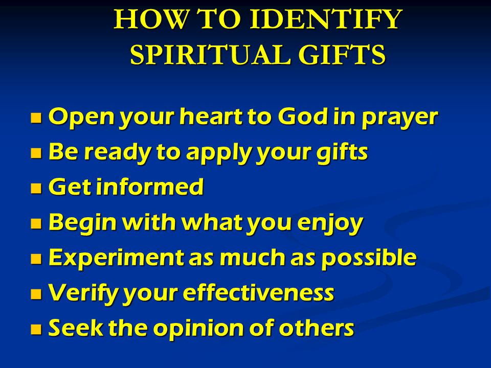 HOW TO IDENTIFY SPIRITUAL GIFTS Open your heart to God in prayer Open your heart to God in prayer Be ready to apply your gifts Be ready to apply your gifts Get informed Get informed Begin with what you enjoy Begin with what you enjoy Experiment as much as possible Experiment as much as possible Verify your effectiveness Verify your effectiveness Seek the opinion of others Seek the opinion of others