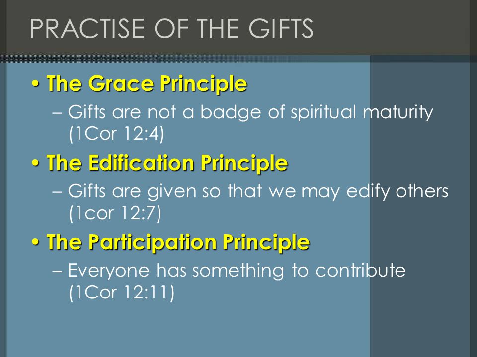 PRACTISE OF THE GIFTS The Grace Principle The Grace Principle –Gifts are not a badge of spiritual maturity (1Cor 12:4) The Edification Principle The E