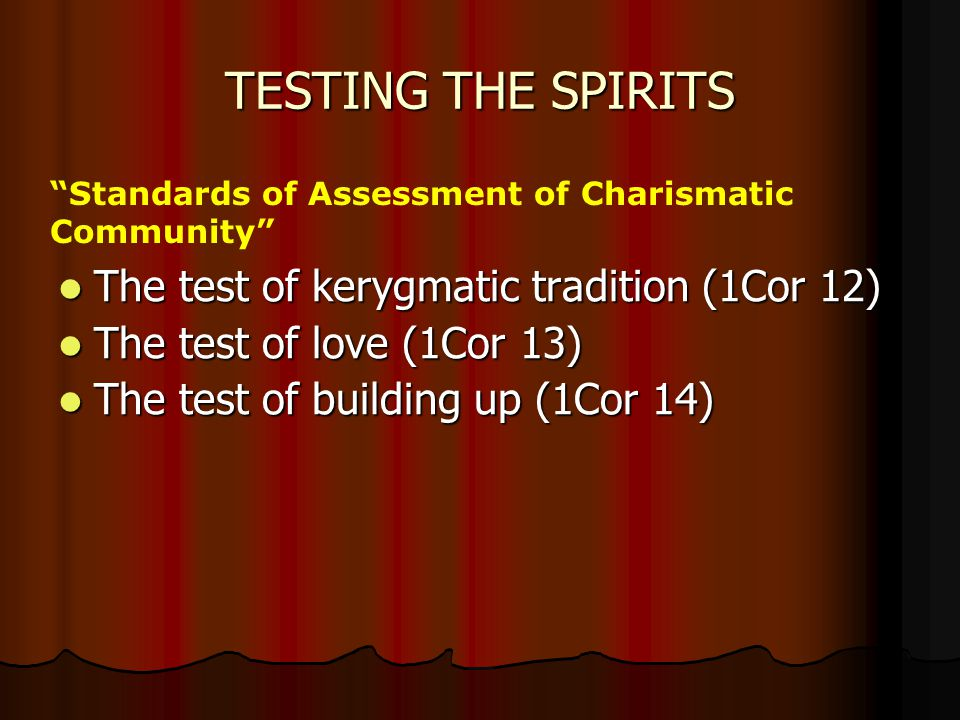 TESTING THE SPIRITS The test of kerygmatic tradition (1Cor 12) The test of kerygmatic tradition (1Cor 12) The test of love (1Cor 13) The test of love (1Cor 13) The test of building up (1Cor 14) The test of building up (1Cor 14) Standards of Assessment of Charismatic Community