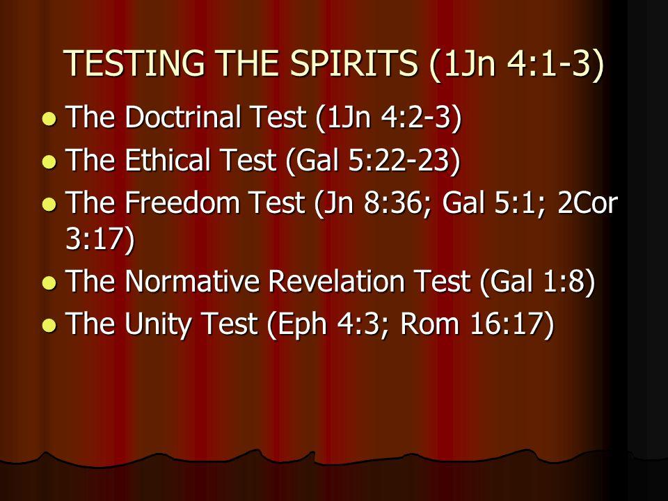 TESTING THE SPIRITS (1Jn 4:1-3) The Doctrinal Test (1Jn 4:2-3) The Doctrinal Test (1Jn 4:2-3) The Ethical Test (Gal 5:22-23) The Ethical Test (Gal 5:22-23) The Freedom Test (Jn 8:36; Gal 5:1; 2Cor 3:17) The Freedom Test (Jn 8:36; Gal 5:1; 2Cor 3:17) The Normative Revelation Test (Gal 1:8) The Normative Revelation Test (Gal 1:8) The Unity Test (Eph 4:3; Rom 16:17) The Unity Test (Eph 4:3; Rom 16:17)