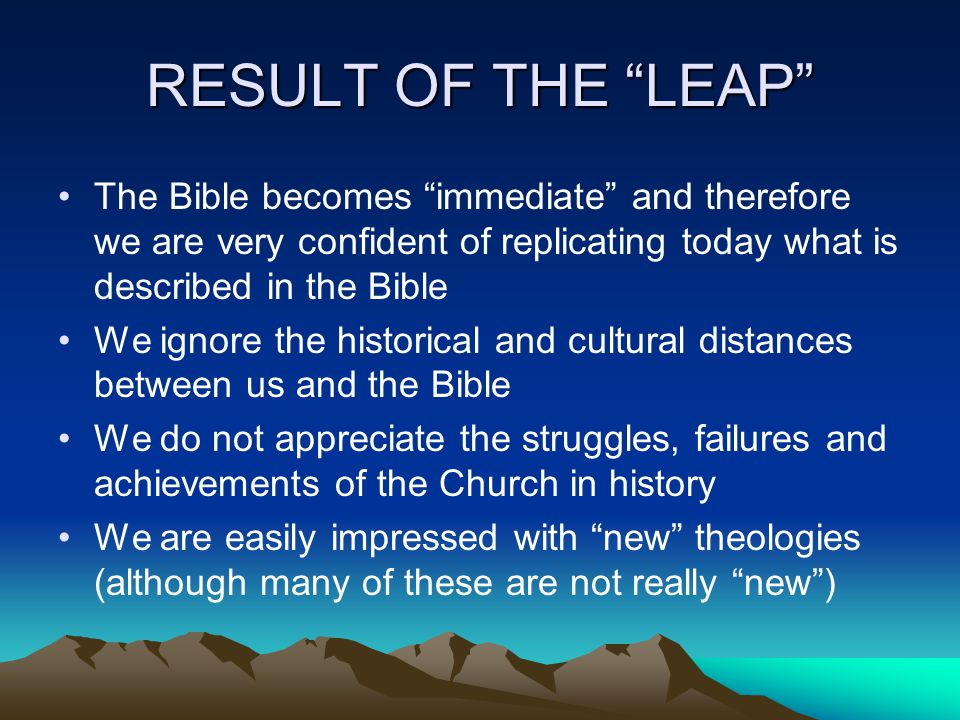RESULT OF THE LEAP The Bible becomes immediate and therefore we are very confident of replicating today what is described in the Bible We ignore the historical and cultural distances between us and the Bible We do not appreciate the struggles, failures and achievements of the Church in history We are easily impressed with new theologies (although many of these are not really new )
