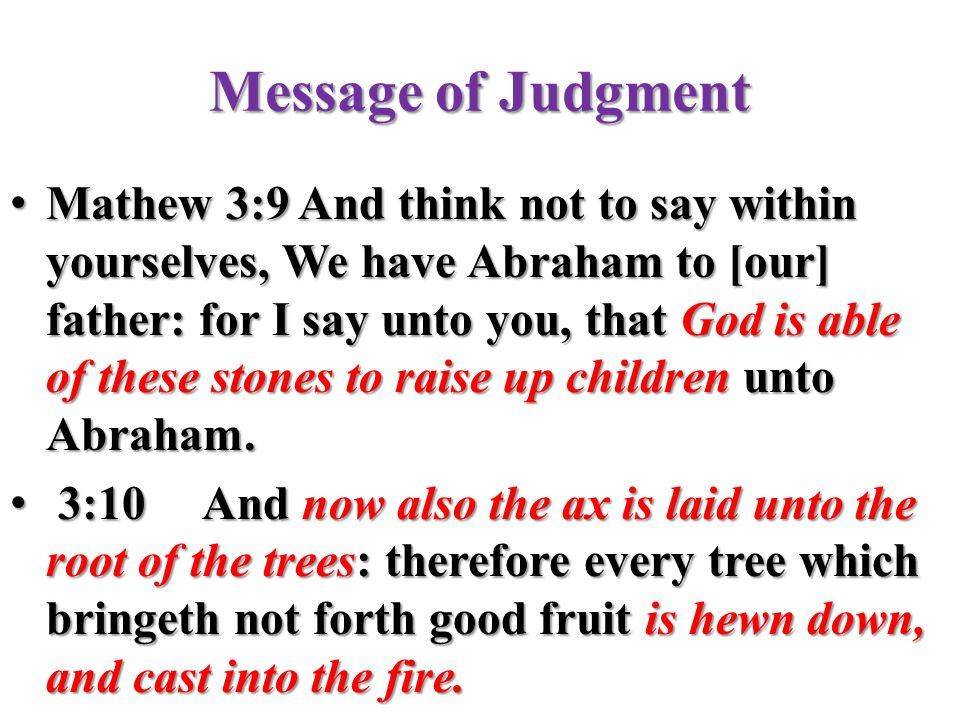 Message of Judgment Mathew 3:9And think not to say within yourselves, We have Abraham to [our] father: for I say unto you, that God is able of these s