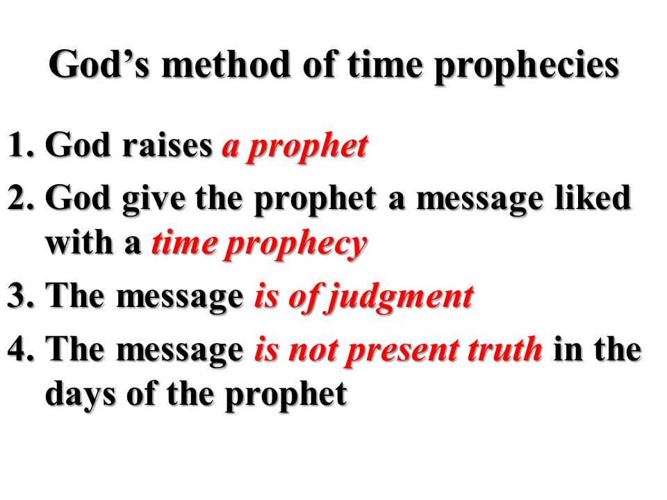 God's method of time prophecies 1.God raises a prophet 2.God give the prophet a message liked with a time prophecy 3.The message is of judgment 4.The