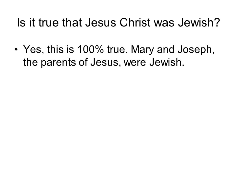 Is it true that Jesus Christ was Jewish. Yes, this is 100% true.