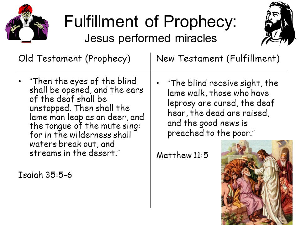 New Testament (Fulfillment) The blind receive sight, the lame walk, those who have leprosy are cured, the deaf hear, the dead are raised, and the good news is preached to the poor.