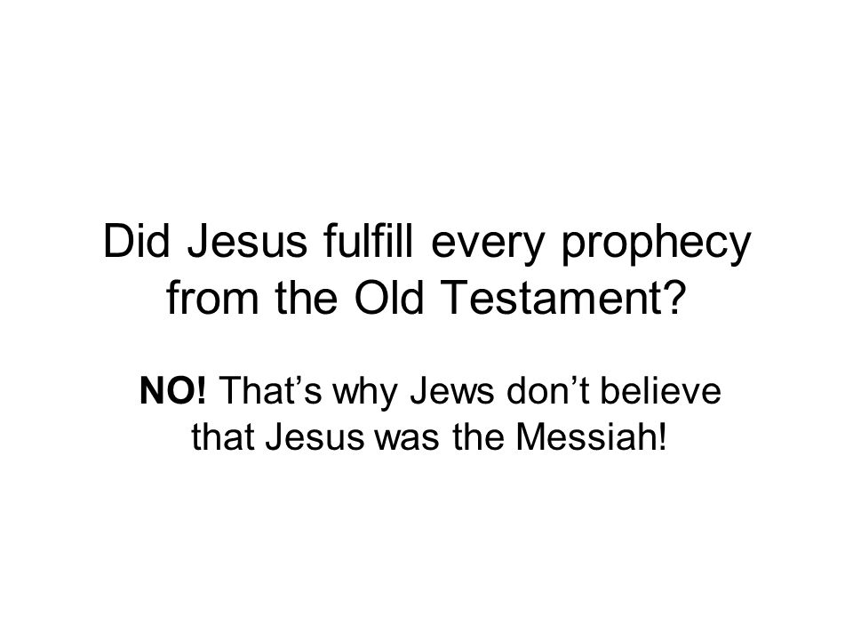 Did Jesus fulfill every prophecy from the Old Testament.