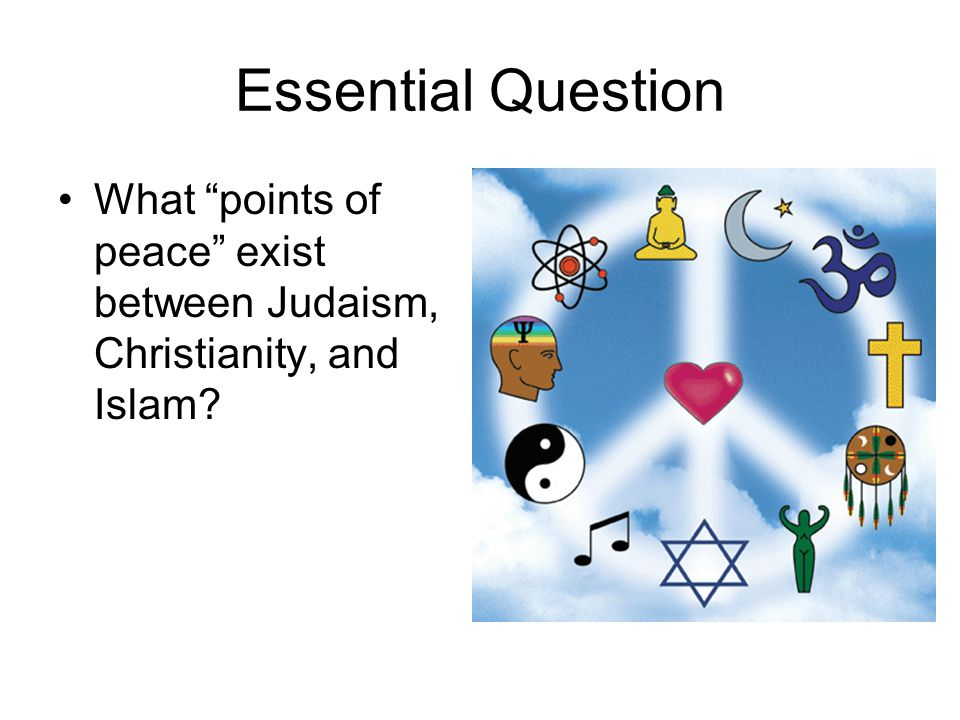 Essential Question What points of peace exist between Judaism, Christianity, and Islam