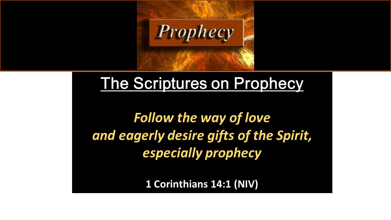The Scriptures on Prophecy Follow the way of love and eagerly desire gifts of the Spirit, especially prophecy 1 Corinthians 14:1 (NIV)