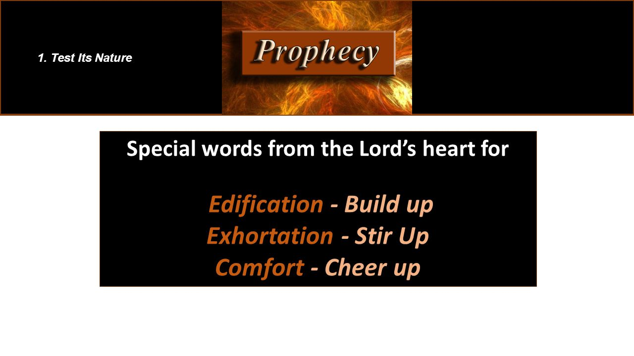 Special words from the Lord's heart for Edification - Build up Edification - Build up Exhortation - Stir Up Comfort - Cheer up 1. Test Its Nature