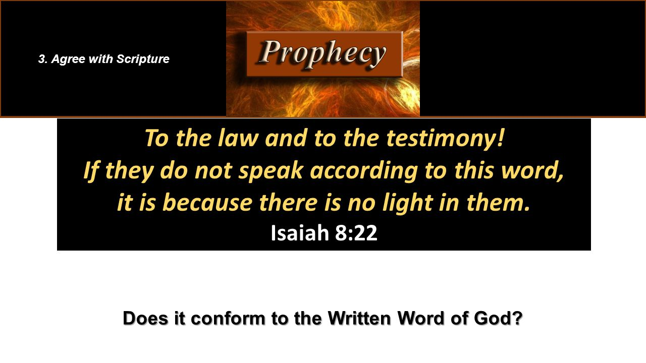 To the law and to the testimony! If they do not speak according to this word, it is because there is no light in them. Isaiah 8:22 3. Agree with Scrip