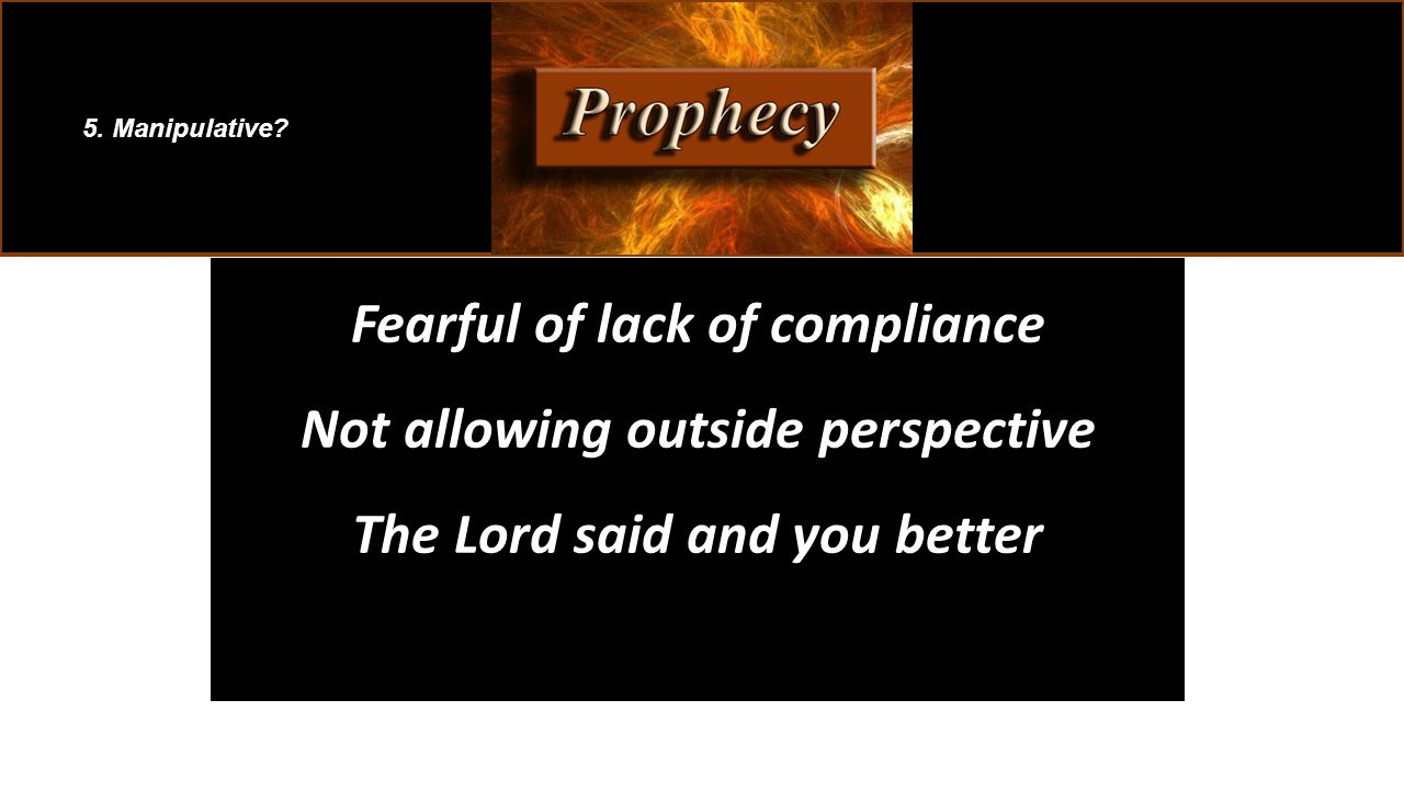 Fearful of lack of compliance Not allowing outside perspective The Lord said and you better 5. Manipulative?