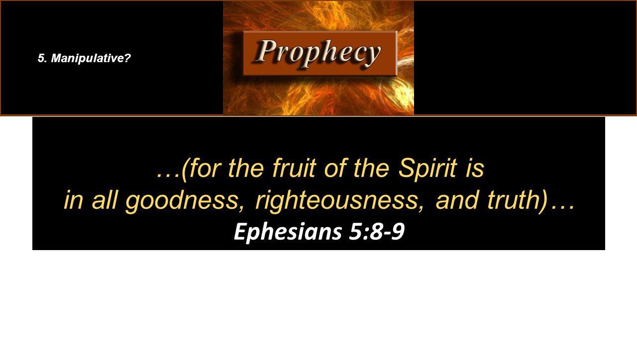 …(for the fruit of the Spirit is in all goodness, righteousness, and truth)… Ephesians 5:8-9 5.