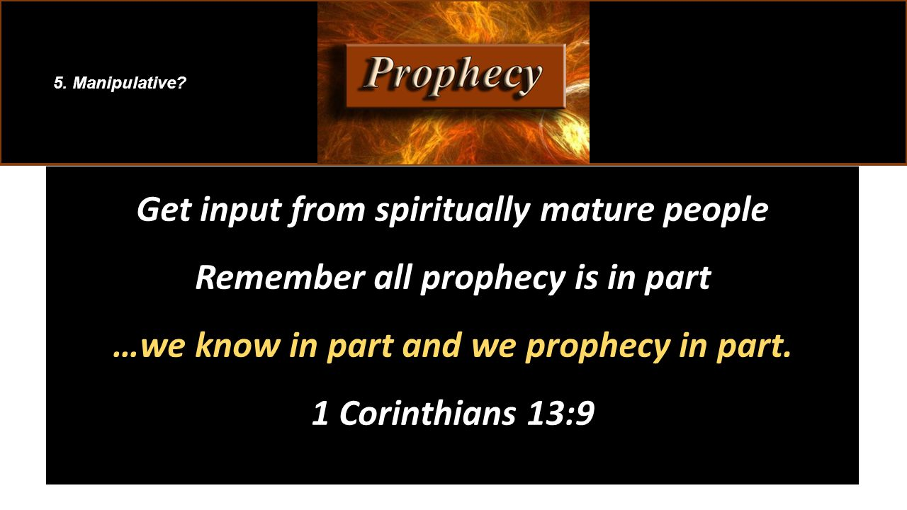 Get input from spiritually mature people Remember all prophecy is in part …we know in part and we prophecy in part.