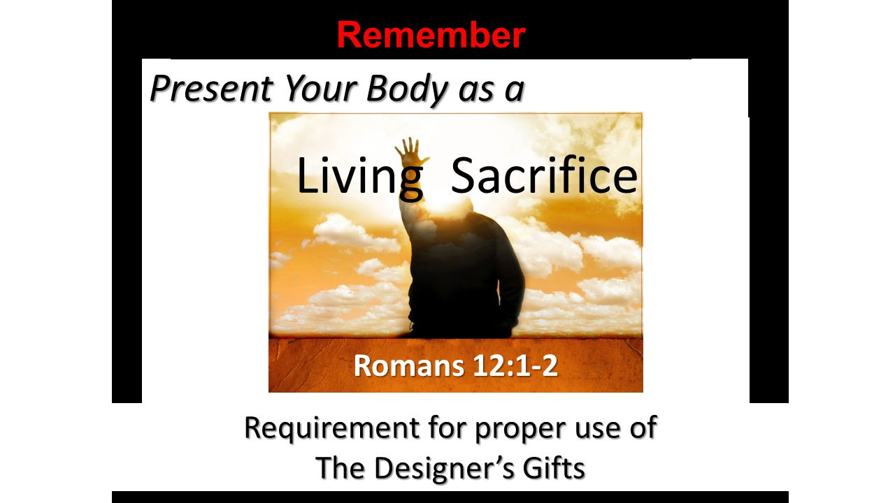 Present Your Body as a Requirement for proper use of The Designer's Gifts Living Sacrifice Romans 12:1-2 Remember