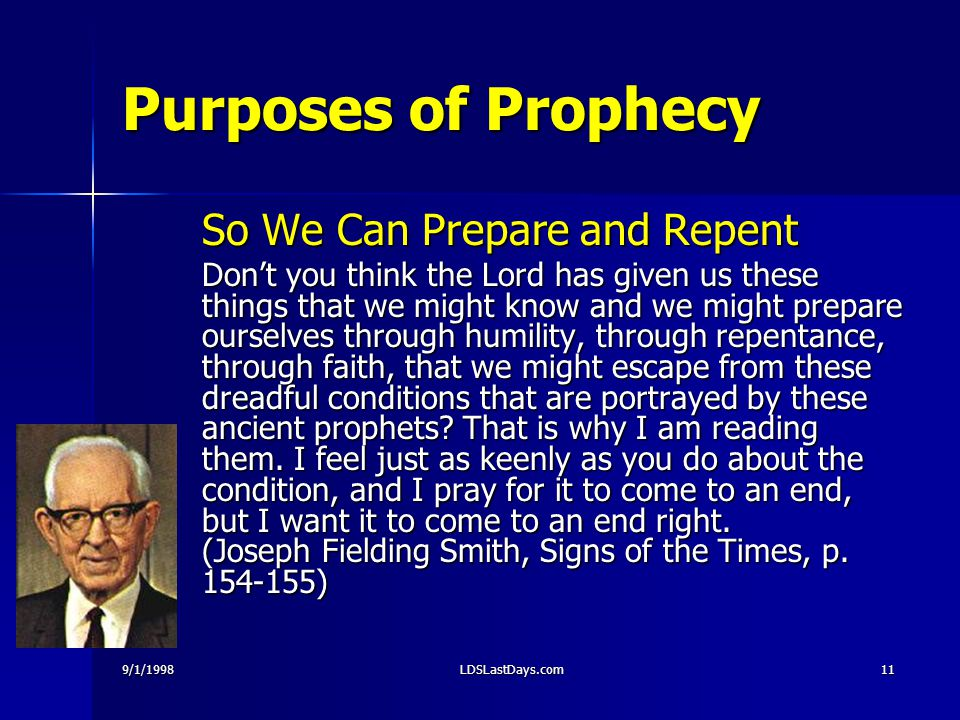 9/1/1998LDSLastDays.com11 Purposes of Prophecy So We Can Prepare and Repent Don't you think the Lord has given us these things that we might know and we might prepare ourselves through humility, through repentance, through faith, that we might escape from these dreadful conditions that are portrayed by these ancient prophets.