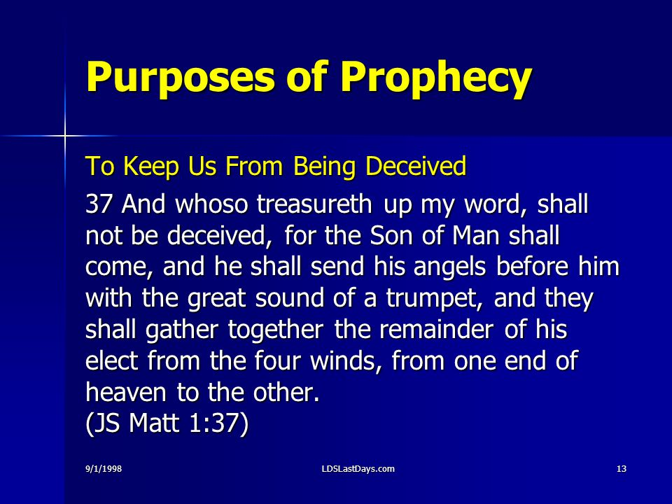 9/1/1998LDSLastDays.com13 Purposes of Prophecy To Keep Us From Being Deceived 37 And whoso treasureth up my word, shall not be deceived, for the Son of Man shall come, and he shall send his angels before him with the great sound of a trumpet, and they shall gather together the remainder of his elect from the four winds, from one end of heaven to the other.