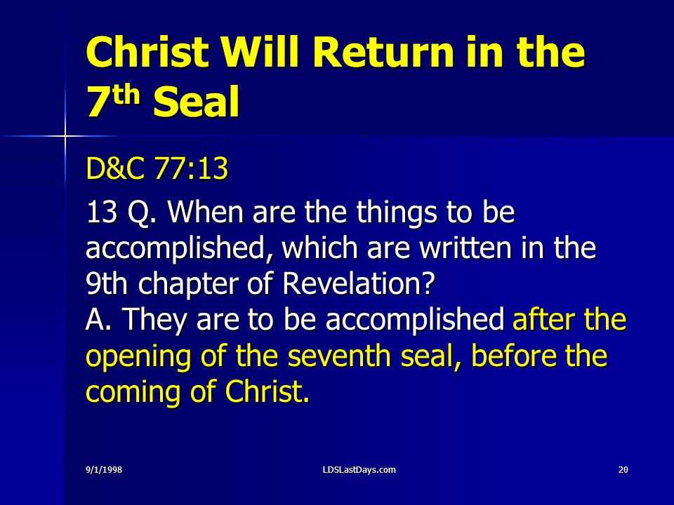 9/1/1998LDSLastDays.com20 Christ Will Return in the 7 th Seal D&C 77:13 13 Q. When are the things to be accomplished, which are written in the 9th cha