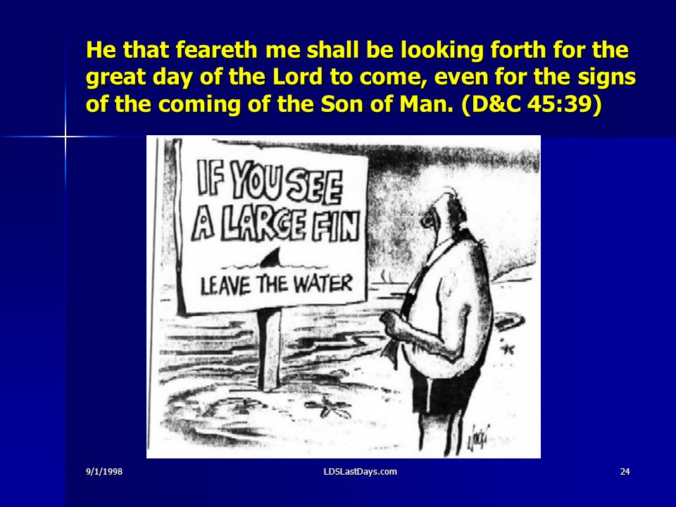 9/1/1998LDSLastDays.com24 He that feareth me shall be looking forth for the great day of the Lord to come, even for the signs of the coming of the Son of Man.