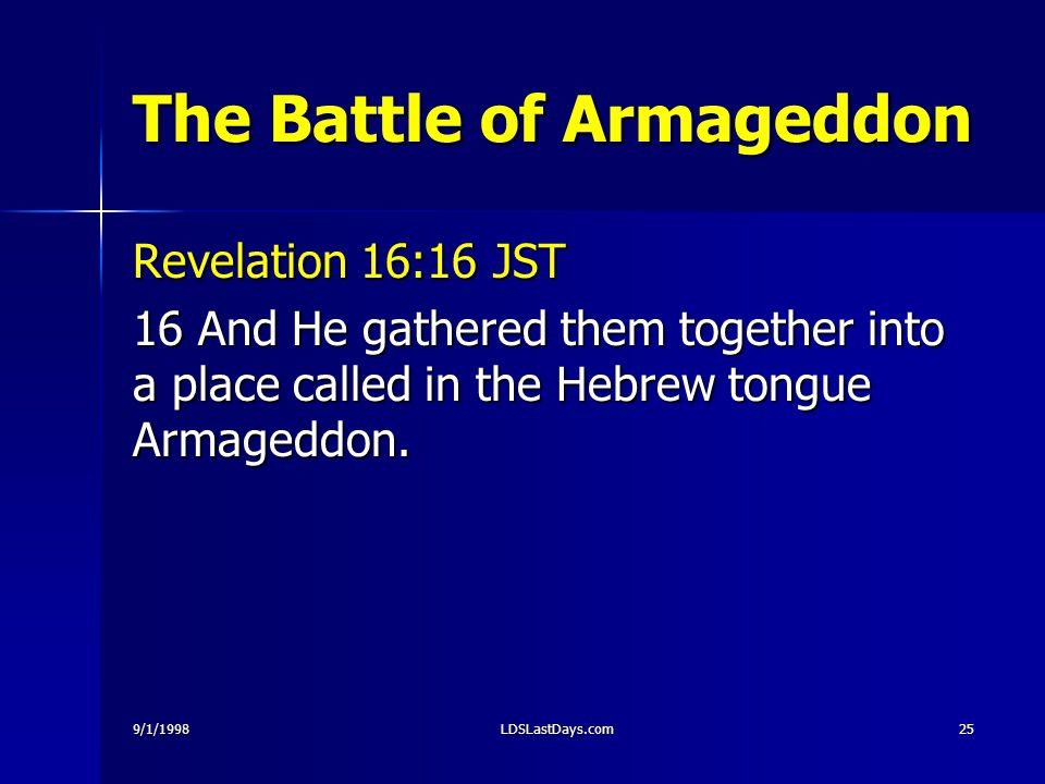 9/1/1998LDSLastDays.com25 The Battle of Armageddon Revelation 16:16 JST 16 And He gathered them together into a place called in the Hebrew tongue Arma