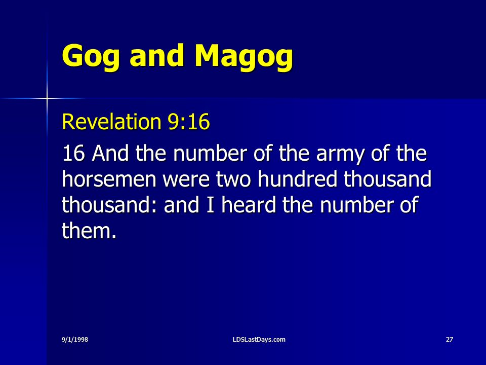 9/1/1998LDSLastDays.com27 Gog and Magog Revelation 9:16 16 And the number of the army of the horsemen were two hundred thousand thousand: and I heard the number of them.