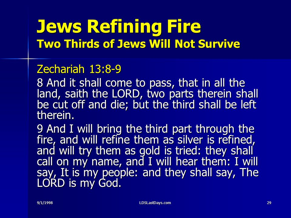 9/1/1998LDSLastDays.com29 Jews Refining Fire Two Thirds of Jews Will Not Survive Zechariah 13:8-9 8 And it shall come to pass, that in all the land, saith the LORD, two parts therein shall be cut off and die; but the third shall be left therein.