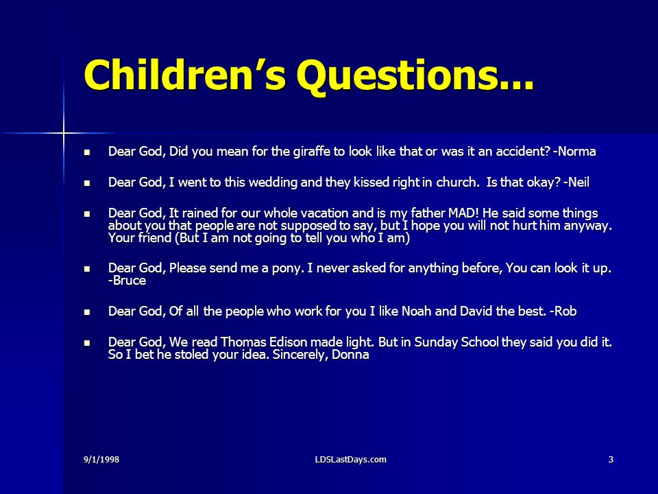 9/1/1998LDSLastDays.com3 Children's Questions... Dear God, Did you mean for the giraffe to look like that or was it an accident? -Norma Dear God, Did
