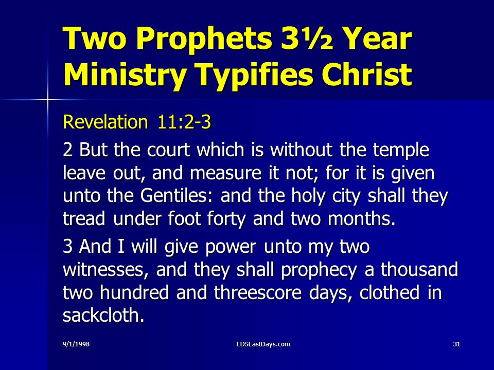 9/1/1998LDSLastDays.com31 Two Prophets 3½ Year Ministry Typifies Christ Revelation 11:2-3 2 But the court which is without the temple leave out, and measure it not; for it is given unto the Gentiles: and the holy city shall they tread under foot forty and two months.