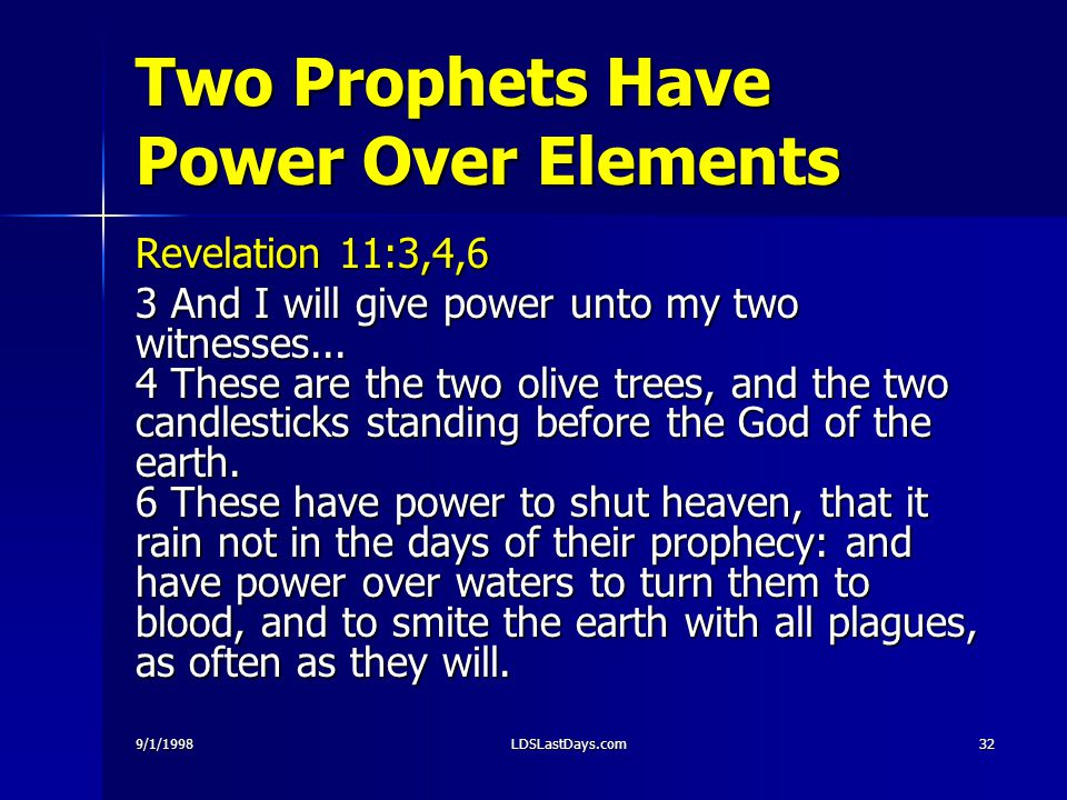 9/1/1998LDSLastDays.com32 Two Prophets Have Power Over Elements Revelation 11:3,4,6 3 And I will give power unto my two witnesses...
