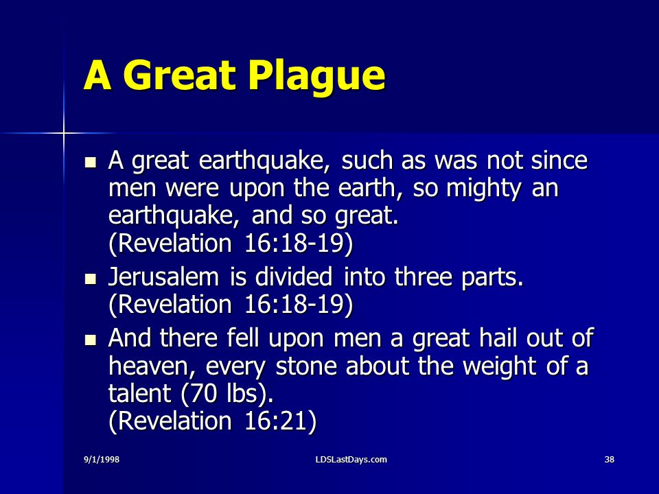 9/1/1998LDSLastDays.com38 A Great Plague A great earthquake, such as was not since men were upon the earth, so mighty an earthquake, and so great. (Re