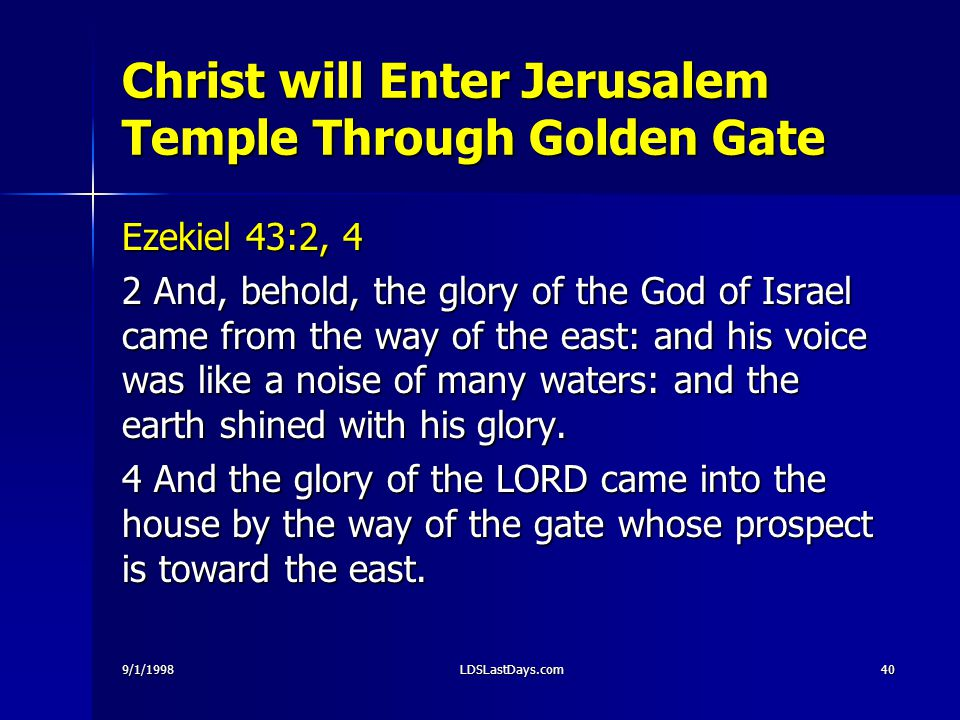 9/1/1998LDSLastDays.com40 Christ will Enter Jerusalem Temple Through Golden Gate Ezekiel 43:2, 4 2 And, behold, the glory of the God of Israel came fr