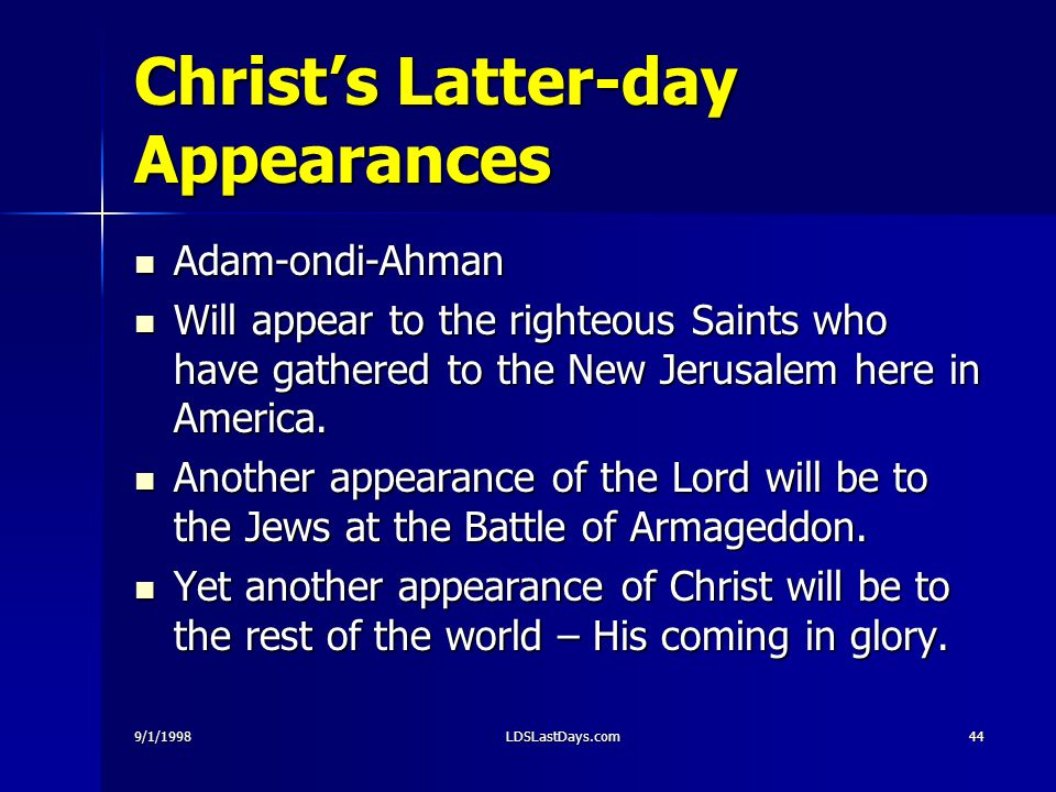 9/1/1998LDSLastDays.com44 Christ's Latter-day Appearances Adam-ondi-Ahman Adam-ondi-Ahman Will appear to the righteous Saints who have gathered to the New Jerusalem here in America.