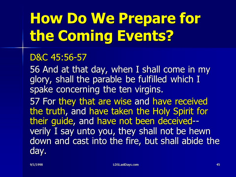 9/1/1998LDSLastDays.com45 How Do We Prepare for the Coming Events? D&C 45:56-57 56 And at that day, when I shall come in my glory, shall the parable b