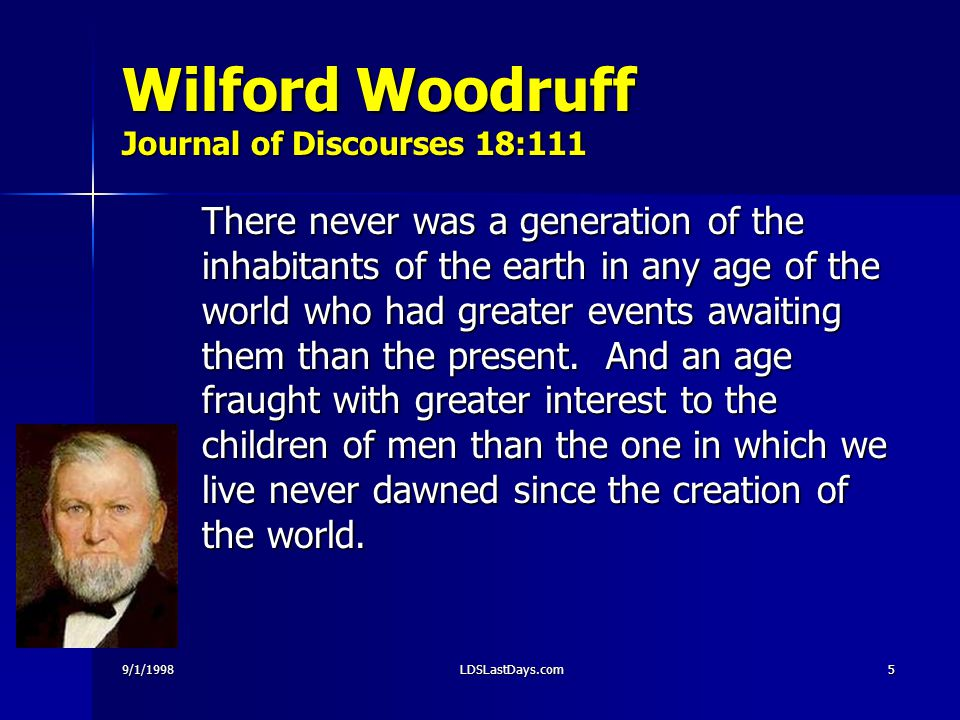 9/1/1998LDSLastDays.com5 Wilford Woodruff Journal of Discourses 18:111 There never was a generation of the inhabitants of the earth in any age of the world who had greater events awaiting them than the present.