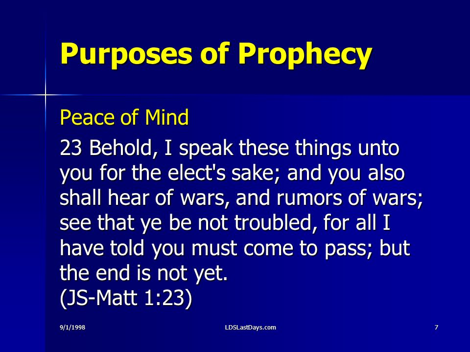 9/1/1998LDSLastDays.com7 Purposes of Prophecy Peace of Mind 23 Behold, I speak these things unto you for the elect s sake; and you also shall hear of wars, and rumors of wars; see that ye be not troubled, for all I have told you must come to pass; but the end is not yet.