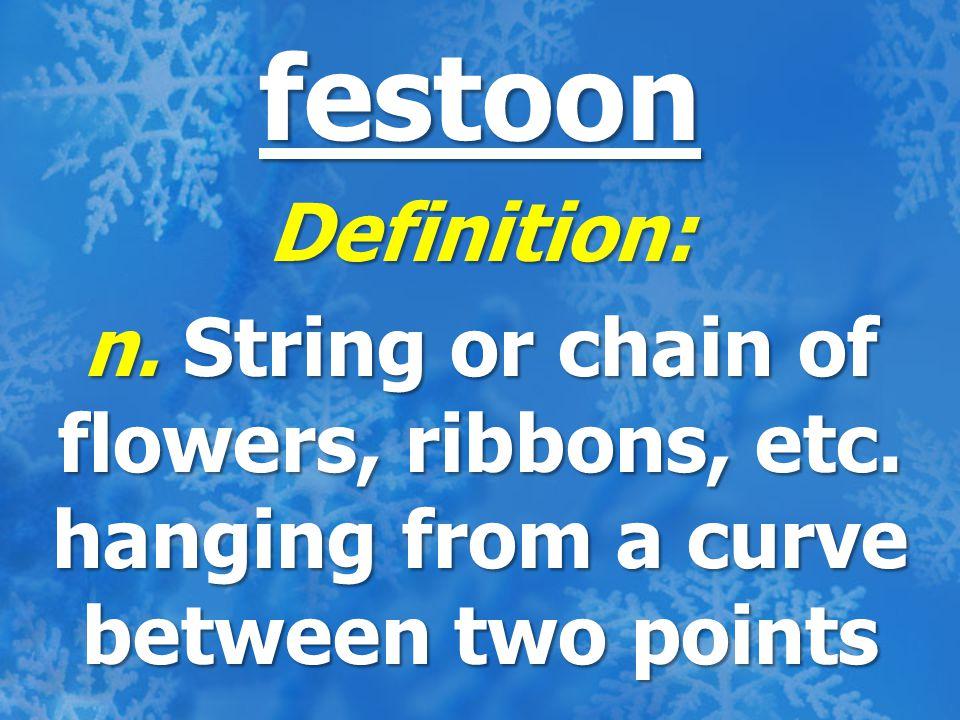 festoon Definition: n. String or chain of flowers, ribbons, etc.
