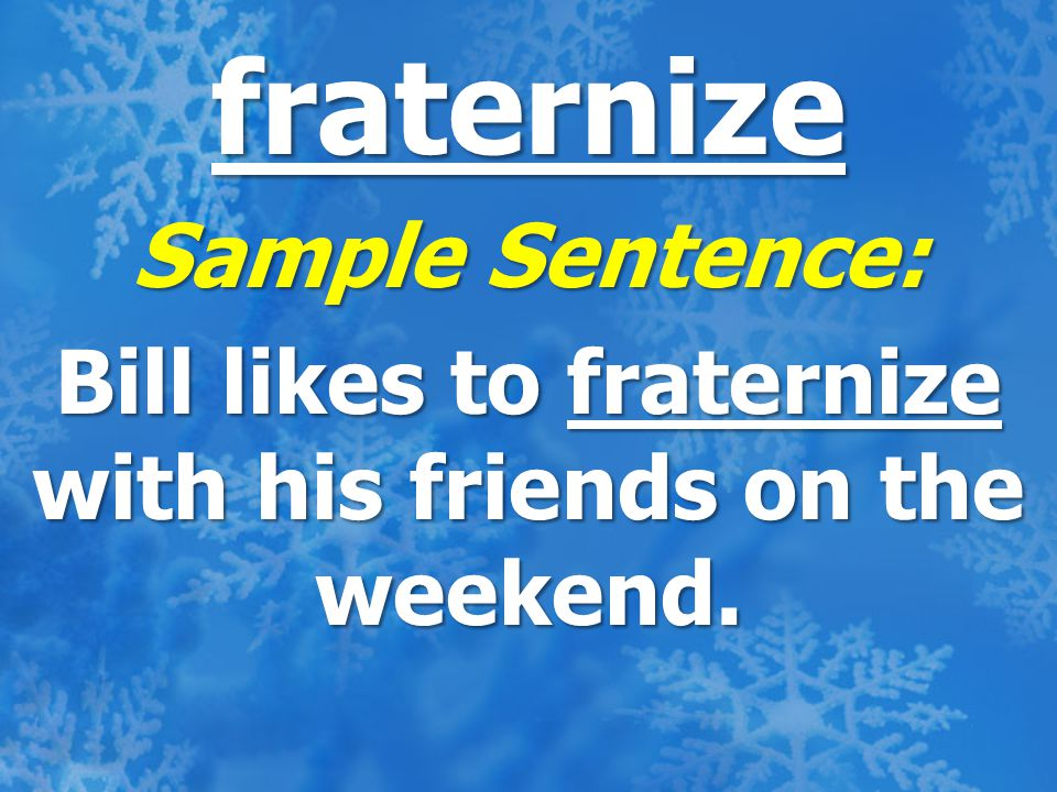 fraternize Sample Sentence: Bill likes to fraternize with his friends on the weekend.