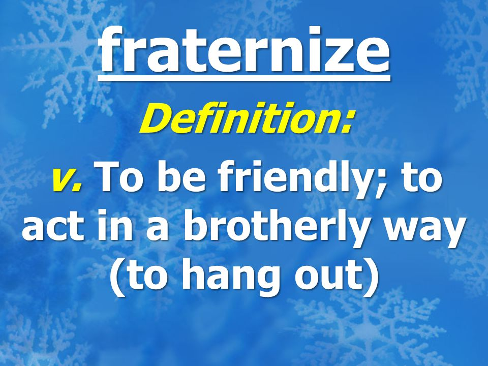 fraternize Definition: v. To be friendly; to act in a brotherly way (to hang out)