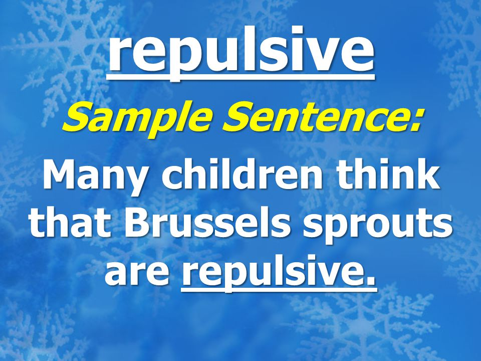 repulsive Sample Sentence: Many children think that Brussels sprouts are repulsive.