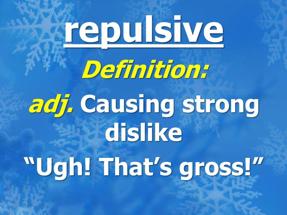 repulsive Definition: adj. Causing strong dislike Ugh! That's gross!