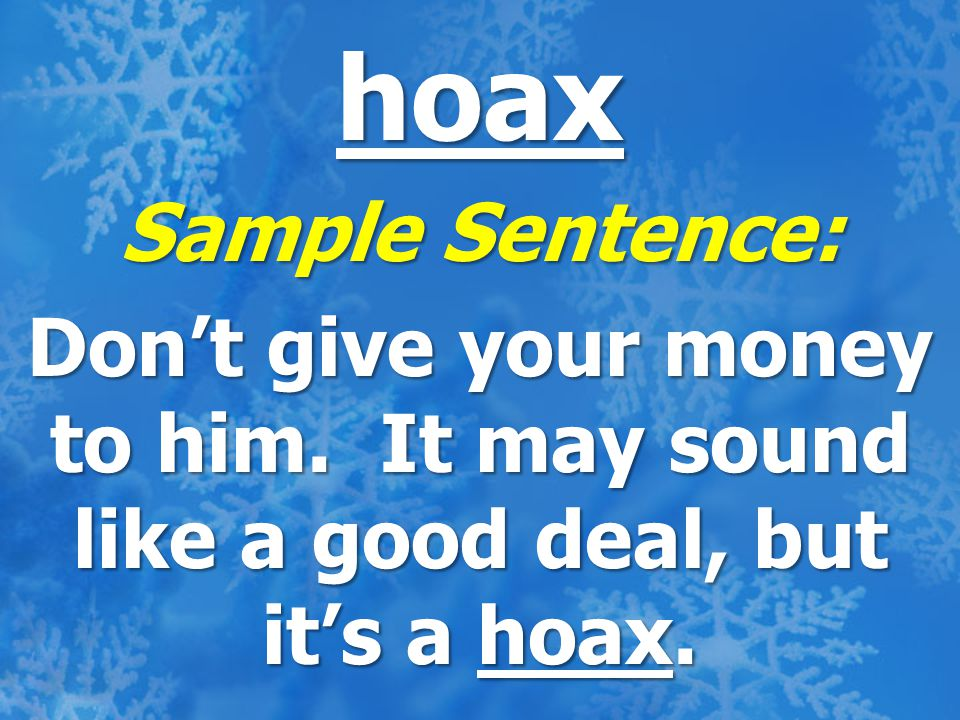 hoax Sample Sentence: Don't give your money to him. It may sound like a good deal, but it's a hoax.