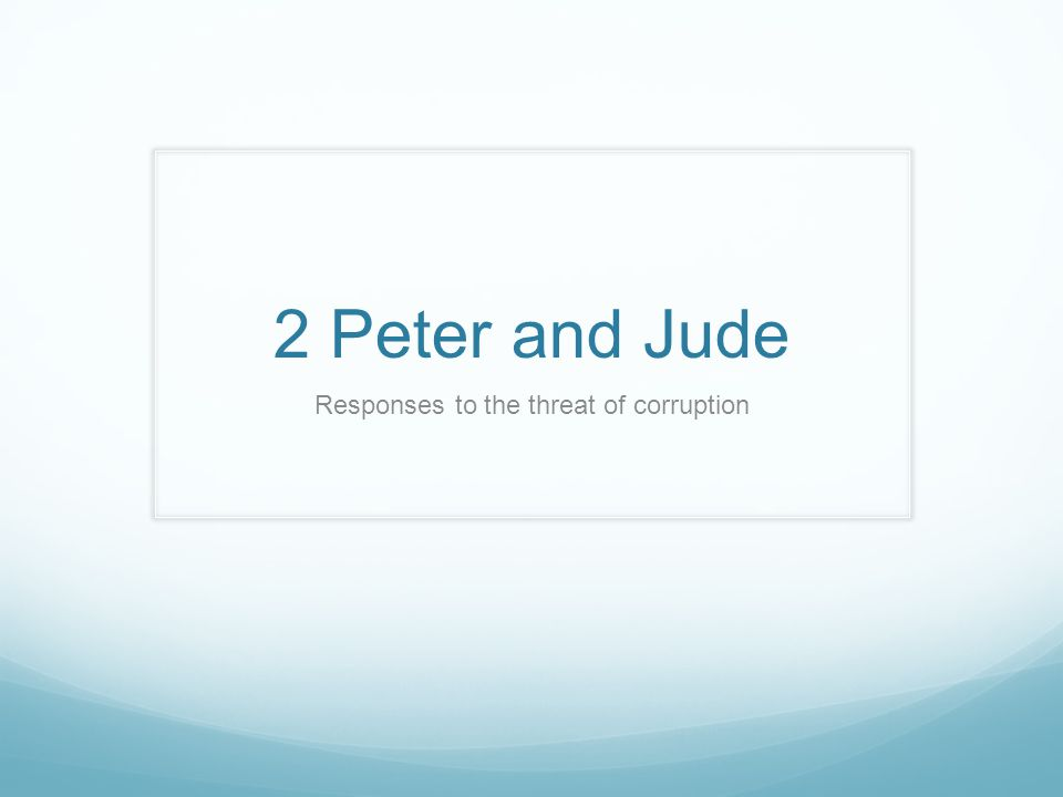 2 Peter and Jude Responses to the threat of corruption