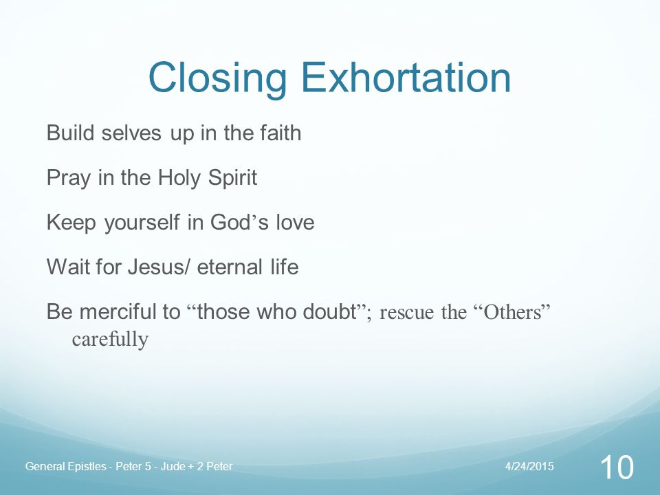 Closing Exhortation Build selves up in the faith Pray in the Holy Spirit Keep yourself in God ' s love Wait for Jesus/ eternal life Be merciful to those who doubt ; rescue the Others carefully 4/24/2015General Epistles - Peter 5 - Jude + 2 Peter 10