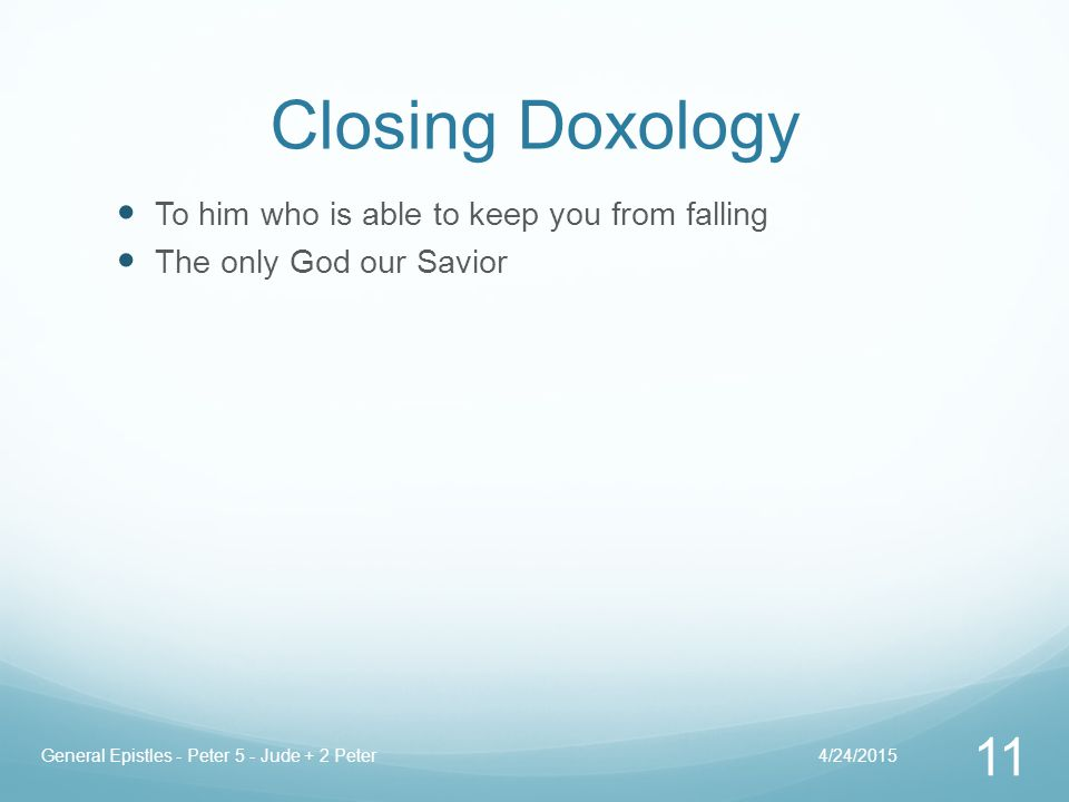 Closing Doxology To him who is able to keep you from falling The only God our Savior 4/24/2015General Epistles - Peter 5 - Jude + 2 Peter 11