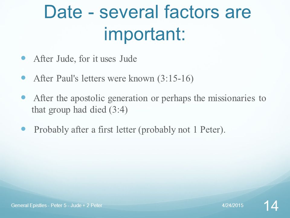Date - several factors are important: After Jude, for it uses Jude After Paul s letters were known (3:15-16) After the apostolic generation or perhaps the missionaries to that group had died (3:4) Probably after a first letter (probably not 1 Peter).