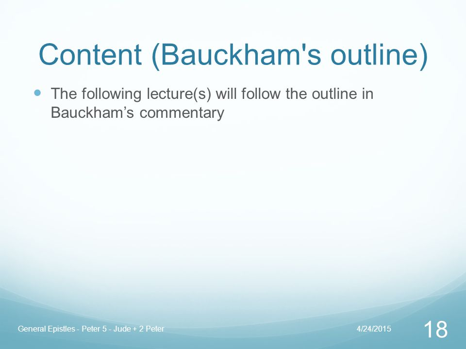Content (Bauckham s outline) The following lecture(s) will follow the outline in Bauckham's commentary 4/24/2015General Epistles - Peter 5 - Jude + 2 Peter 18