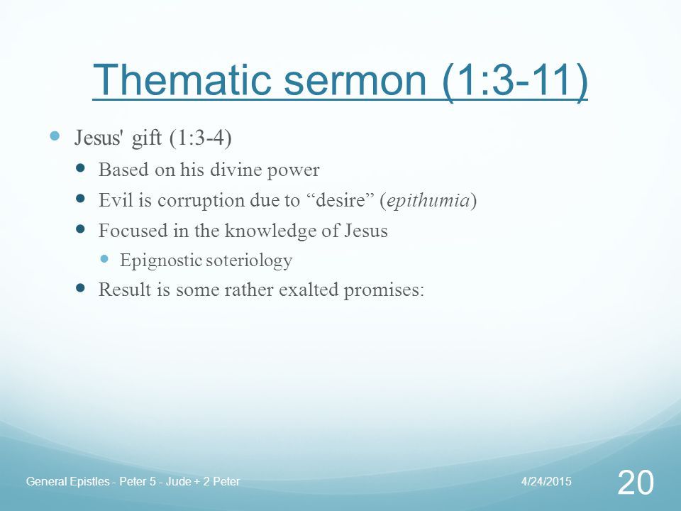 Thematic sermon (1:3-11) Jesus gift (1:3-4) Based on his divine power Evil is corruption due to desire (epithumia) Focused in the knowledge of Jesus Epignostic soteriology Result is some rather exalted promises: 4/24/2015General Epistles - Peter 5 - Jude + 2 Peter 20